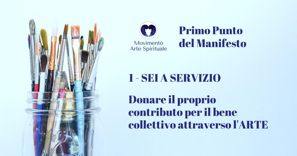 Il Manifesto del Movimento Arte Spirituale 1 - SEI A SERVIZIO Donare il proprio contributo per il bene collettivo attraverso l'Arte.