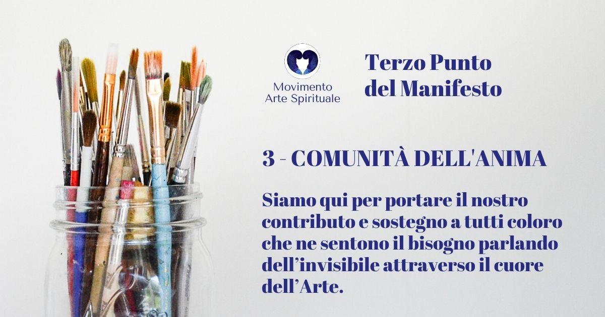 Punto 3 del Manifesto del Movimento Arte Spirituale - MISSIONE: COMUNITÀ DELL'ANIMA Siamo qui per portare il nostro contributo e sostegno a tutti coloro che ne sentono il bisogno parlando dell'invisibile attraverso il cuore dell'Arte.
